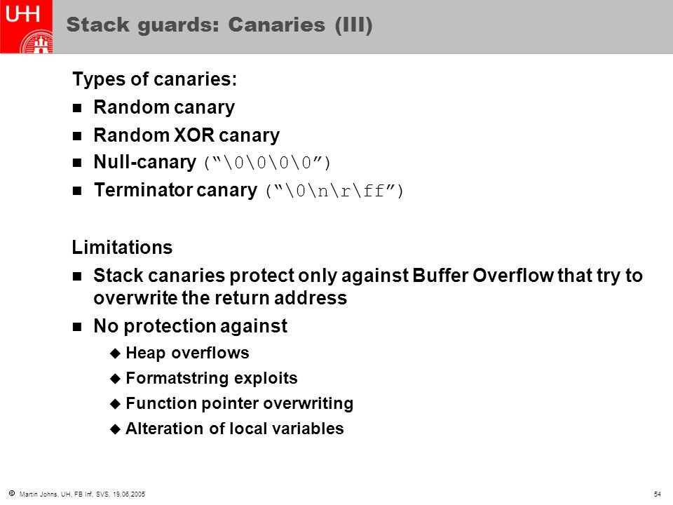  Martin Johns, UH, FB Inf, SVS, 19.06.200554 Stack guards: Canaries (III) Types of canaries: Random canary Random XOR canary Null-canary ( \0\0\0\0 ) Terminator canary ( \0\n\r\ff ) Limitations Stack canaries protect only against Buffer Overflow that try to overwrite the return address No protection against  Heap overflows  Formatstring exploits  Function pointer overwriting  Alteration of local variables