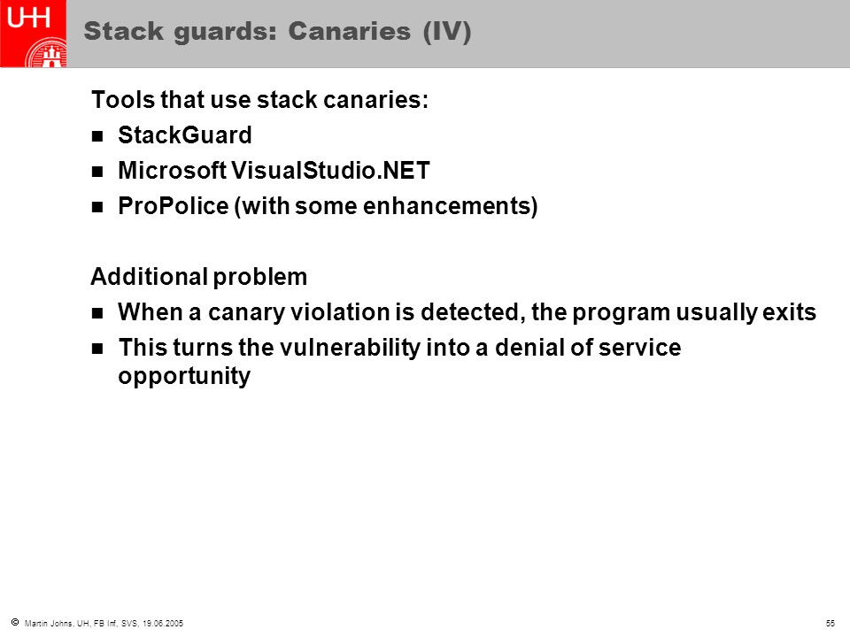  Martin Johns, UH, FB Inf, SVS, 19.06.200555 Stack guards: Canaries (IV) Tools that use stack canaries: StackGuard Microsoft VisualStudio.NET ProPolice (with some enhancements) Additional problem When a canary violation is detected, the program usually exits This turns the vulnerability into a denial of service opportunity