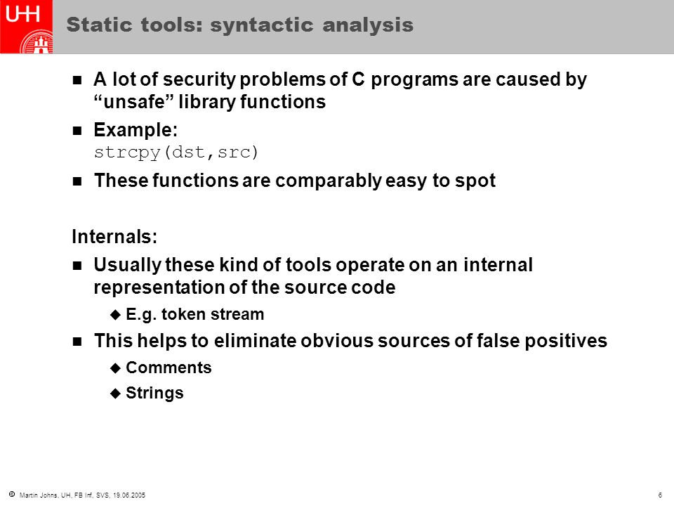  Martin Johns, UH, FB Inf, SVS, 19.06.20056 Static tools: syntactic analysis A lot of security problems of C programs are caused by unsafe library functions Example: strcpy(dst,src) These functions are comparably easy to spot Internals: Usually these kind of tools operate on an internal representation of the source code  E.g.