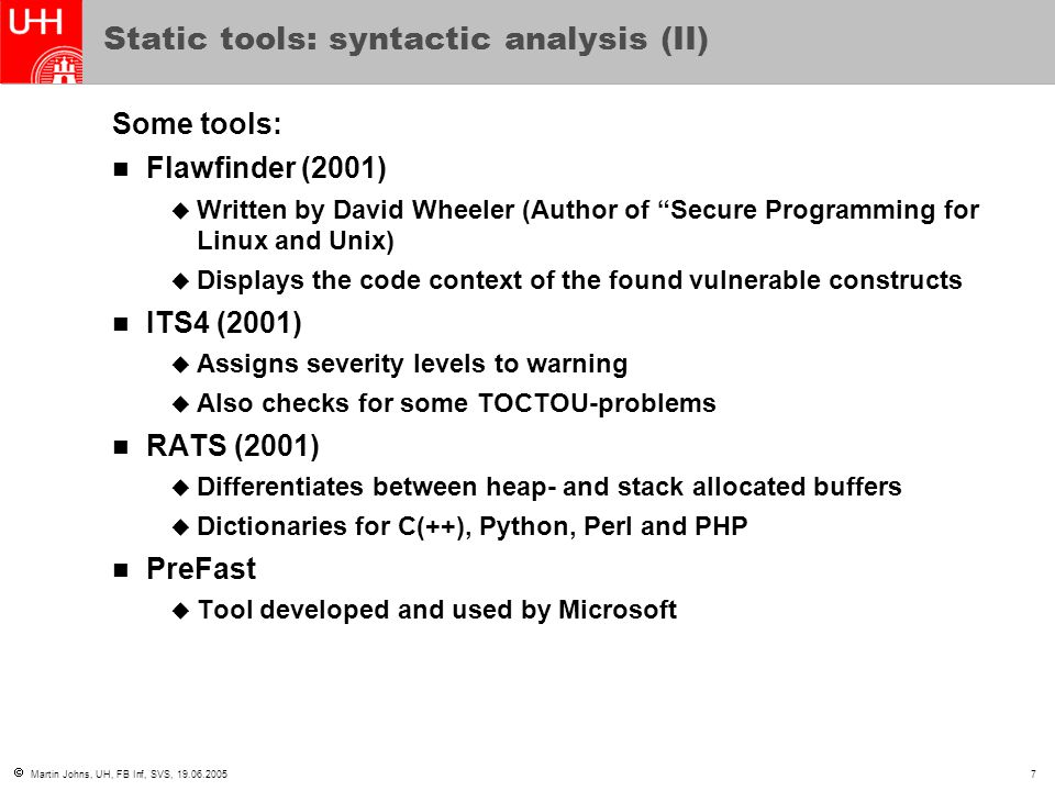  Martin Johns, UH, FB Inf, SVS, 19.06.20057 Static tools: syntactic analysis (II) Some tools: Flawfinder (2001)  Written by David Wheeler (Author of Secure Programming for Linux and Unix)  Displays the code context of the found vulnerable constructs ITS4 (2001)  Assigns severity levels to warning  Also checks for some TOCTOU-problems RATS (2001)  Differentiates between heap- and stack allocated buffers  Dictionaries for C(++), Python, Perl and PHP PreFast  Tool developed and used by Microsoft
