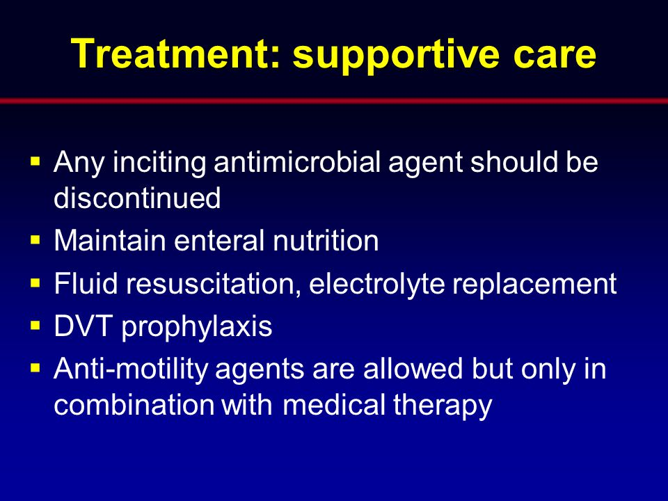 Treatment: supportive care  Any inciting antimicrobial agent should be discontinued  Maintain enteral nutrition  Fluid resuscitation, electrolyte r