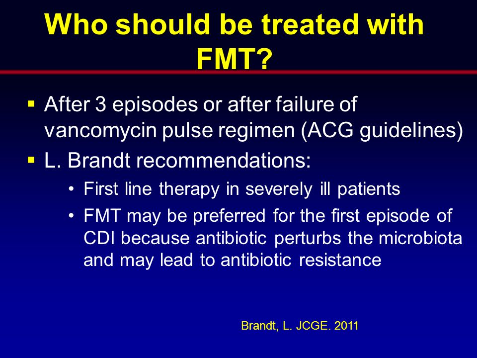 Who should be treated with FMT?  After 3 episodes or after failure of vancomycin pulse regimen (ACG guidelines)  L. Brandt recommendations: First li