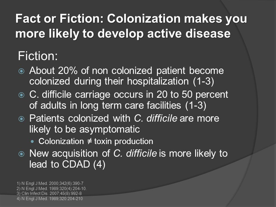 Fact or Fiction: Colonization makes you more likely to develop active disease Fiction:  About 20% of non colonized patient become colonized during th