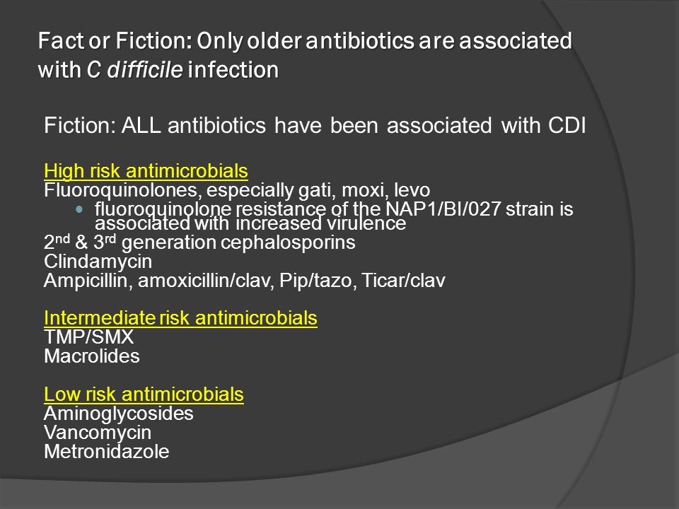 Fact or Fiction: Only older antibiotics are associated with C difficile infection Fiction: ALL antibiotics have been associated with CDI High risk ant
