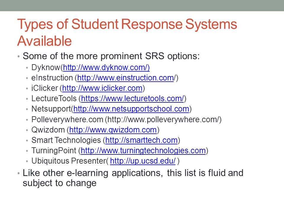 Types of Student Response Systems Available Some of the more prominent SRS options: Dyknow(http://www.dyknow.com/)http://www.dyknow.com/) eInstruction (http://www.einstruction.com/)http://www.einstruction.com iClicker (http://www.iclicker.com)http://www.iclicker.com LectureTools (https://www.lecturetools.com/)https://www.lecturetools.com/ Netsupport(http://www.netsupportschool.com)http://www.netsupportschool.com Polleverywhere.com (http://www.polleverywhere.com/) Qwizdom (http://www.qwizdom.com)http://www.qwizdom.com Smart Technologies (http://smarttech.com)http://smarttech.com TurningPoint (http://www.turningtechnologies.com)http://www.turningtechnologies.com Ubiquitous Presenter( http://up.ucsd.edu/ )http://up.ucsd.edu/ Like other e-learning applications, this list is fluid and subject to change