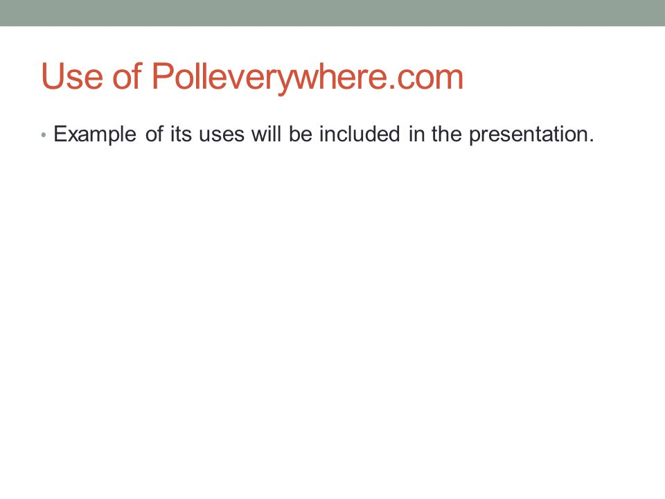 Use of Polleverywhere.com Example of its uses will be included in the presentation.