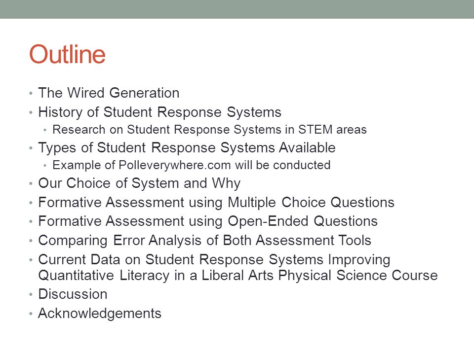 Outline The Wired Generation History of Student Response Systems Research on Student Response Systems in STEM areas Types of Student Response Systems Available Example of Polleverywhere.com will be conducted Our Choice of System and Why Formative Assessment using Multiple Choice Questions Formative Assessment using Open-Ended Questions Comparing Error Analysis of Both Assessment Tools Current Data on Student Response Systems Improving Quantitative Literacy in a Liberal Arts Physical Science Course Discussion Acknowledgements