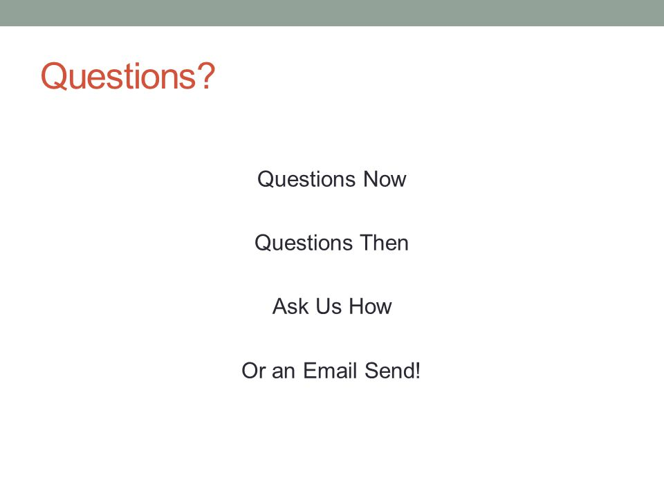 Questions? Questions Now Questions Then Ask Us How Or an Email Send!