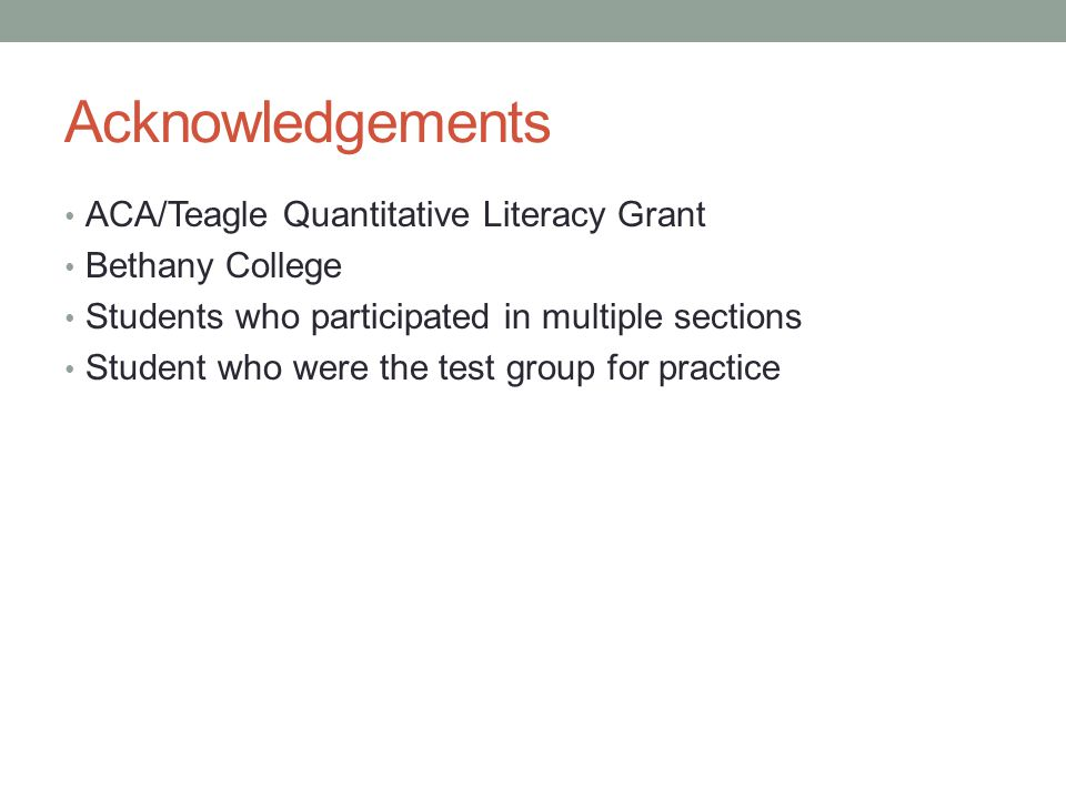 Acknowledgements ACA/Teagle Quantitative Literacy Grant Bethany College Students who participated in multiple sections Student who were the test group for practice