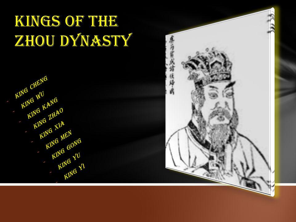 -King Cheng -King Wu -King Kang -King Zhao -King Xia -King Men -King Gong -King Yu -King Yi Kings of the zhou dynasty