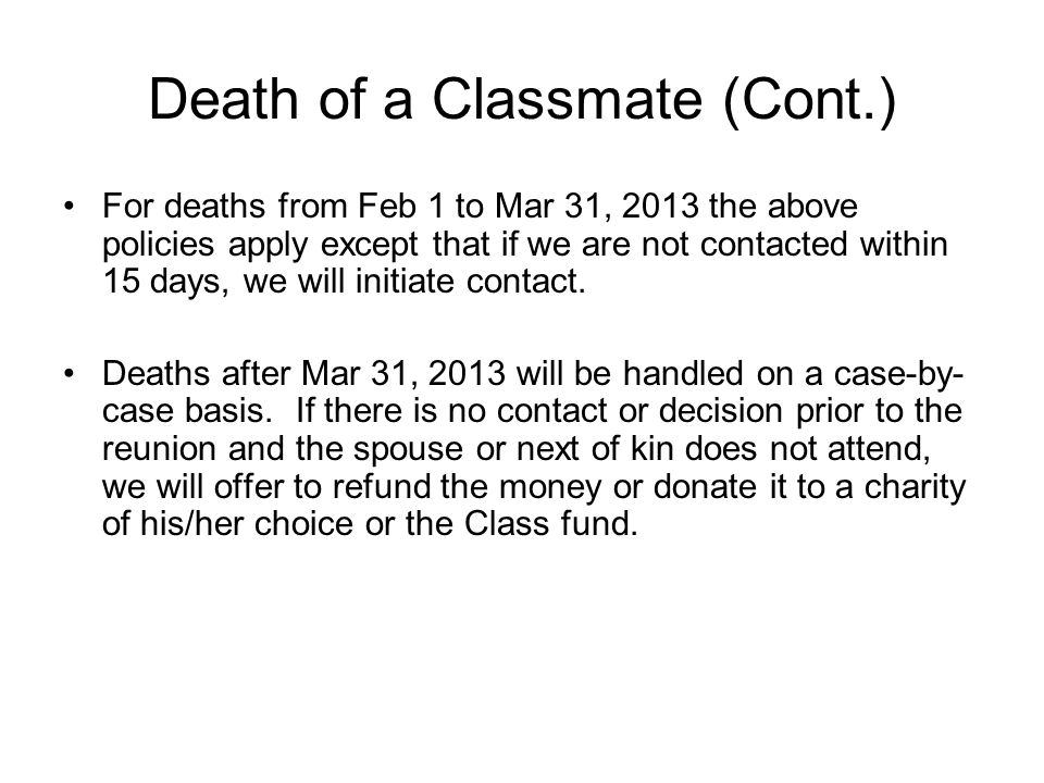 Death of a Classmate (Cont.) For deaths from Feb 1 to Mar 31, 2013 the above policies apply except that if we are not contacted within 15 days, we will initiate contact.