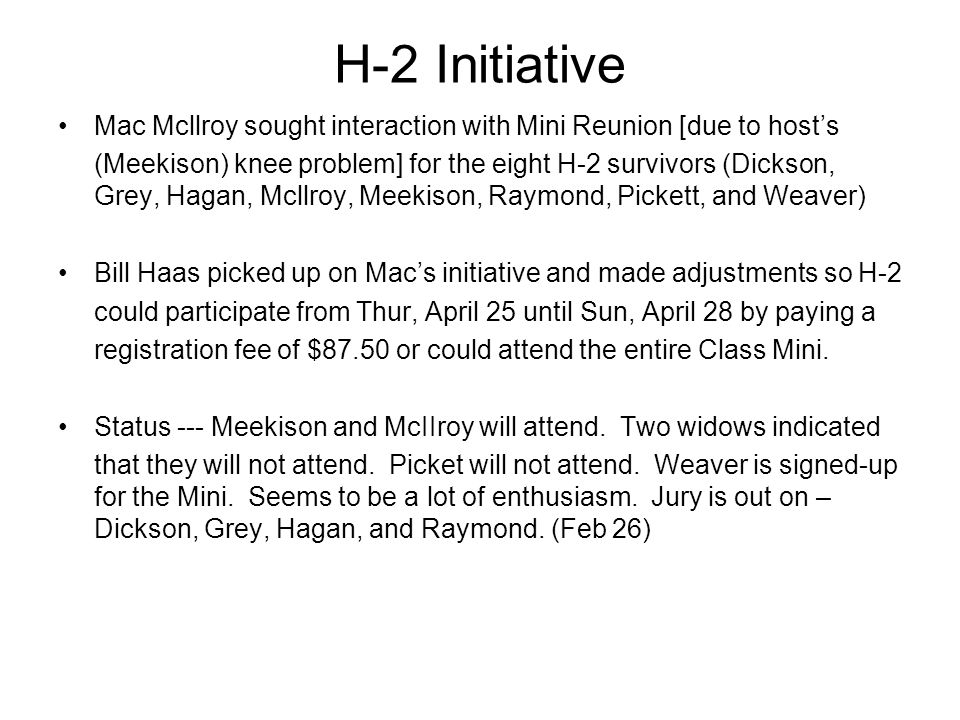 H-2 Initiative Mac Mcllroy sought interaction with Mini Reunion [due to host's (Meekison) knee problem] for the eight H-2 survivors (Dickson, Grey, Hagan, Mcllroy, Meekison, Raymond, Pickett, and Weaver) Bill Haas picked up on Mac's initiative and made adjustments so H-2 could participate from Thur, April 25 until Sun, April 28 by paying a registration fee of $87.50 or could attend the entire Class Mini.