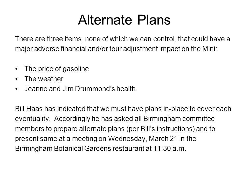 Alternate Plans There are three items, none of which we can control, that could have a major adverse financial and/or tour adjustment impact on the Mini: The price of gasoline The weather Jeanne and Jim Drummond's health Bill Haas has indicated that we must have plans in-place to cover each eventuality.