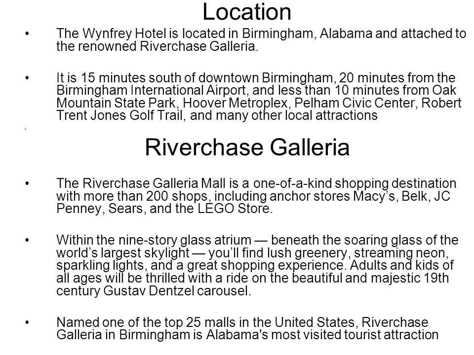 Location The Wynfrey Hotel is located in Birmingham, Alabama and attached to the renowned Riverchase Galleria.