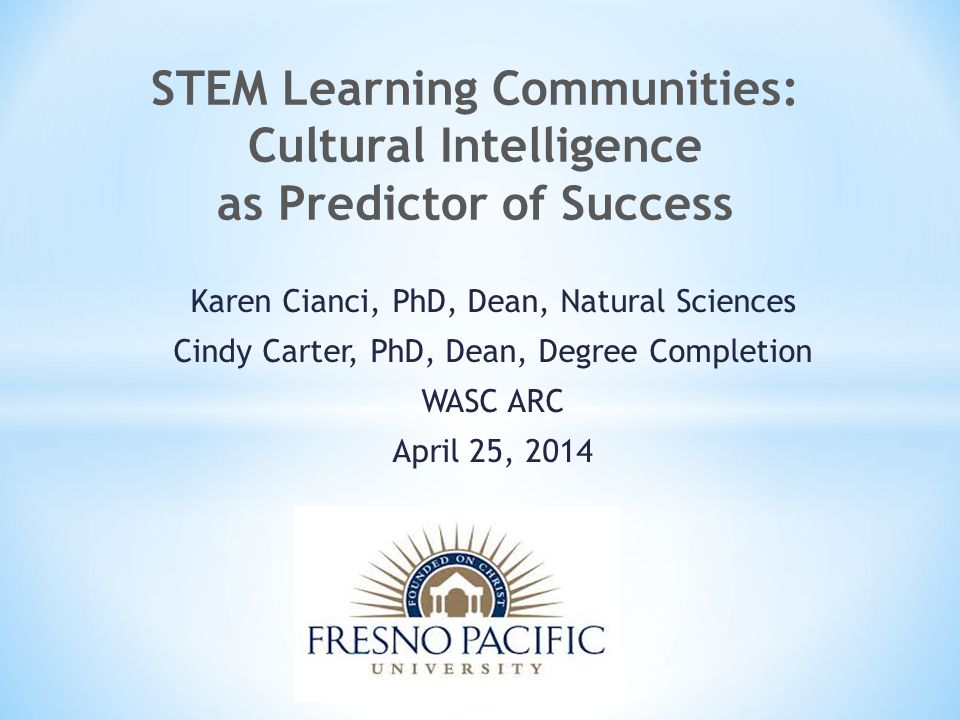 Karen Cianci, PhD, Dean, Natural Sciences Cindy Carter, PhD, Dean, Degree Completion WASC ARC April 25, 2014 STEM Learning Communities: Cultural Intelligence as Predictor of Success