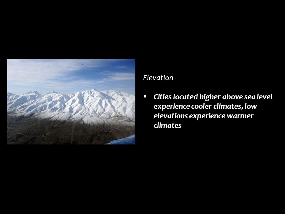 Elevation  Cities located higher above sea level experience cooler climates, low elevations experience warmer climates