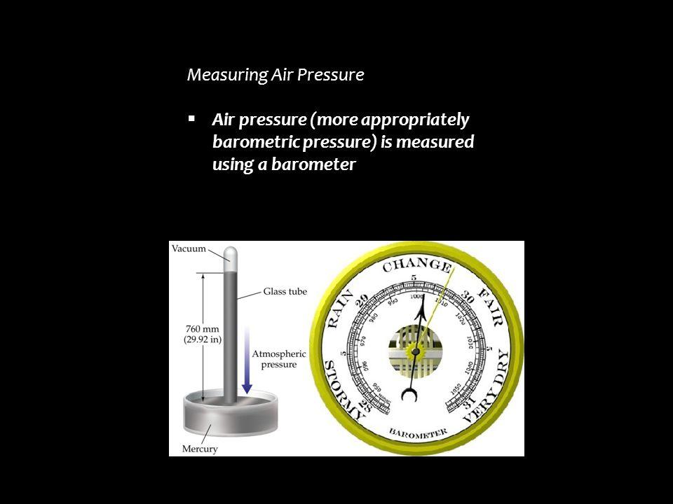 Measuring Air Pressure  Air pressure (more appropriately barometric pressure) is measured using a barometer