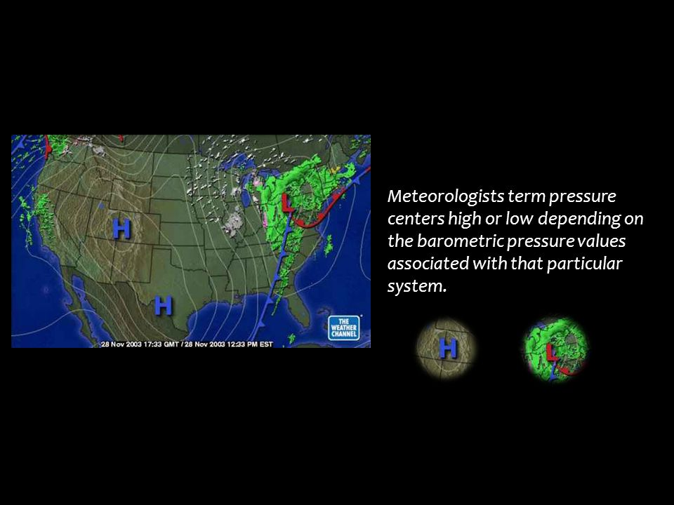 Meteorologists term pressure centers high or low depending on the barometric pressure values associated with that particular system.