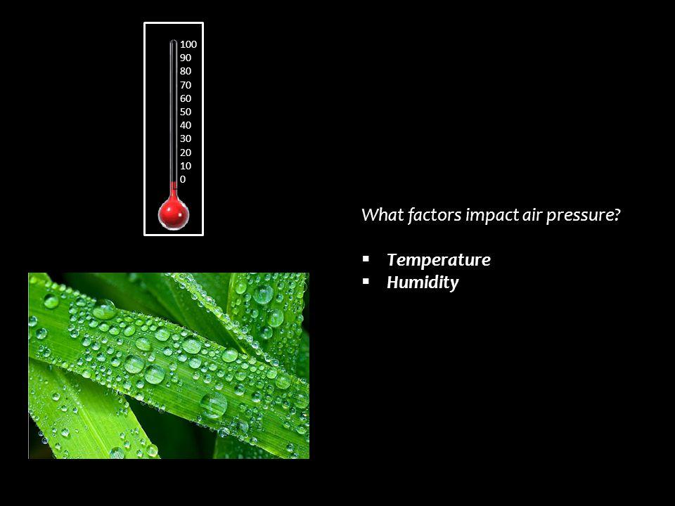 What factors impact air pressure?  Temperature  Humidity 100 90 80 70 60 50 40 30 20 10 0