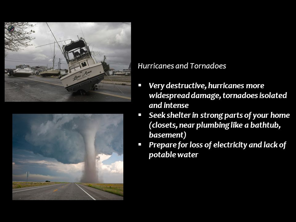 Hurricanes and Tornadoes  Very destructive, hurricanes more widespread damage, tornadoes isolated and intense  Seek shelter in strong parts of your