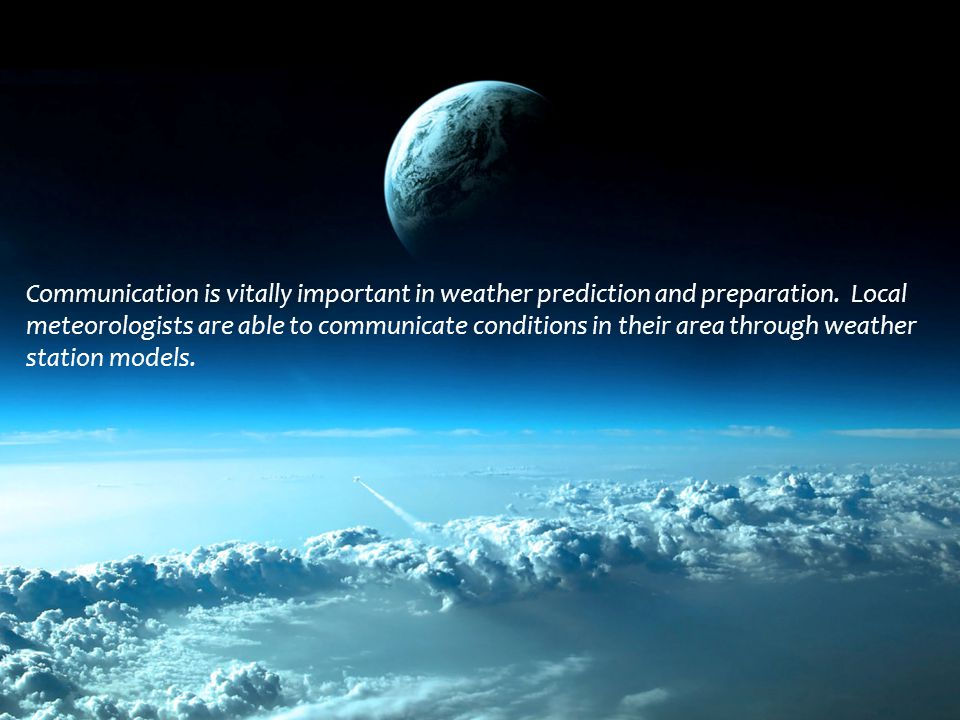 Communication is vitally important in weather prediction and preparation. Local meteorologists are able to communicate conditions in their area throug