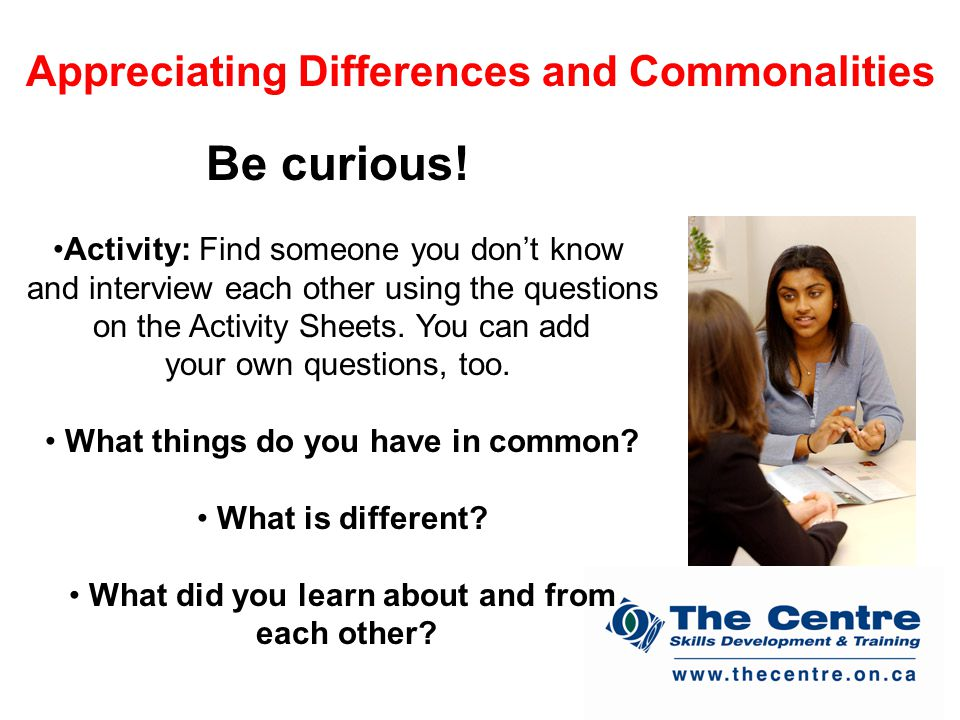Appreciating Differences and Commonalities Be curious.
