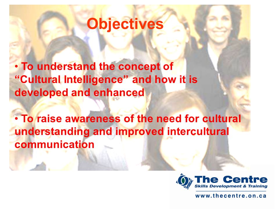 To understand the concept of Cultural Intelligence and how it is developed and enhanced To raise awareness of the need for cultural understanding and improved intercultural communication Objectives