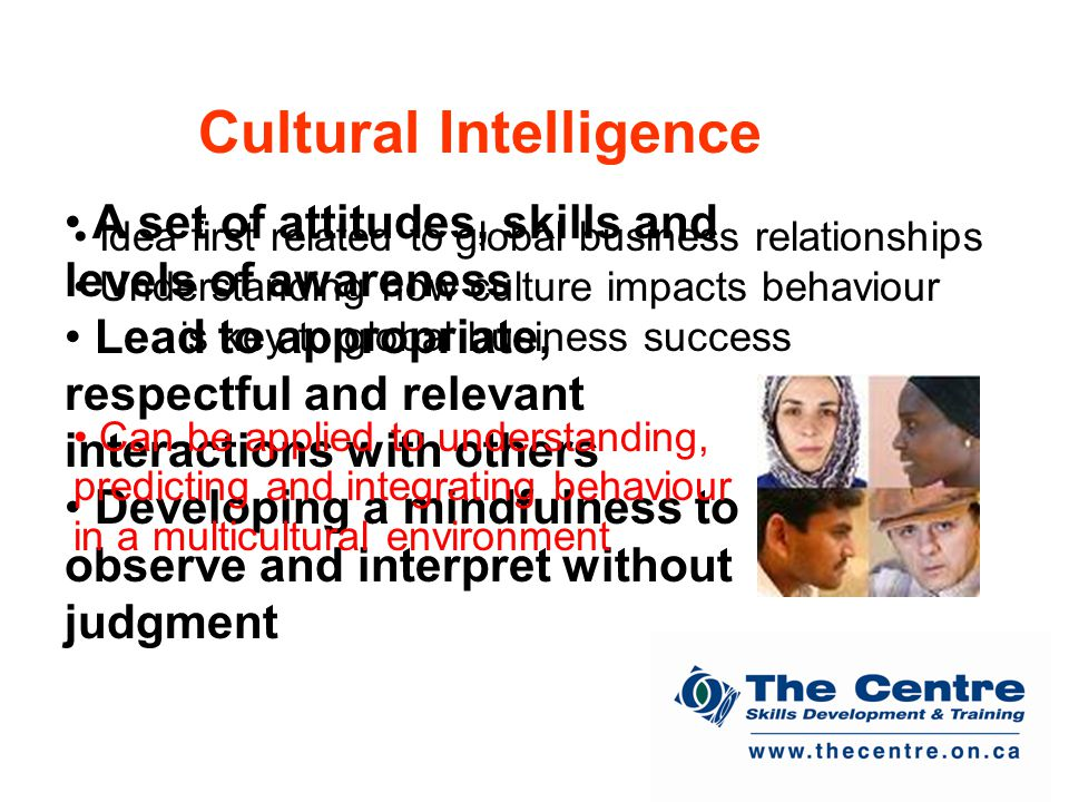 A set of attitudes, skills and levels of awareness Lead to appropriate, respectful and relevant interactions with others Developing a mindfulness to observe and interpret without judgment Cultural Intelligence Idea first related to global business relationships Understanding how culture impacts behaviour is key to global business success Can be applied to understanding, predicting and integrating behaviour in a multicultural environment