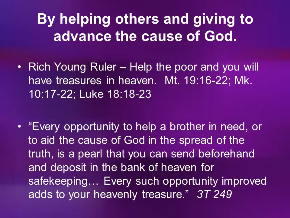 By helping others and giving to advance the cause of God. Rich Young Ruler – Help the poor and you will have treasures in heaven. Mt. 19:16-22; Mk. 10