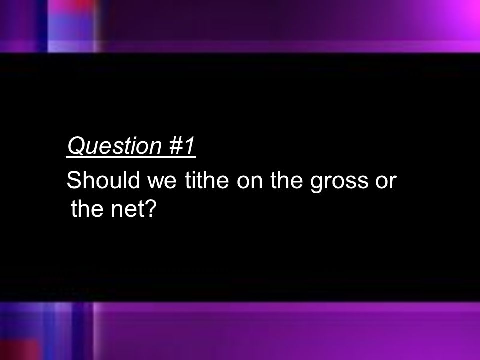 Question #1 Should we tithe on the gross or the net?