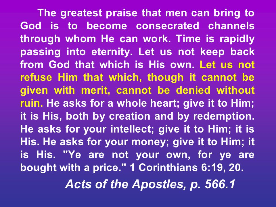 The greatest praise that men can bring to God is to become consecrated channels through whom He can work. Time is rapidly passing into eternity. Let u