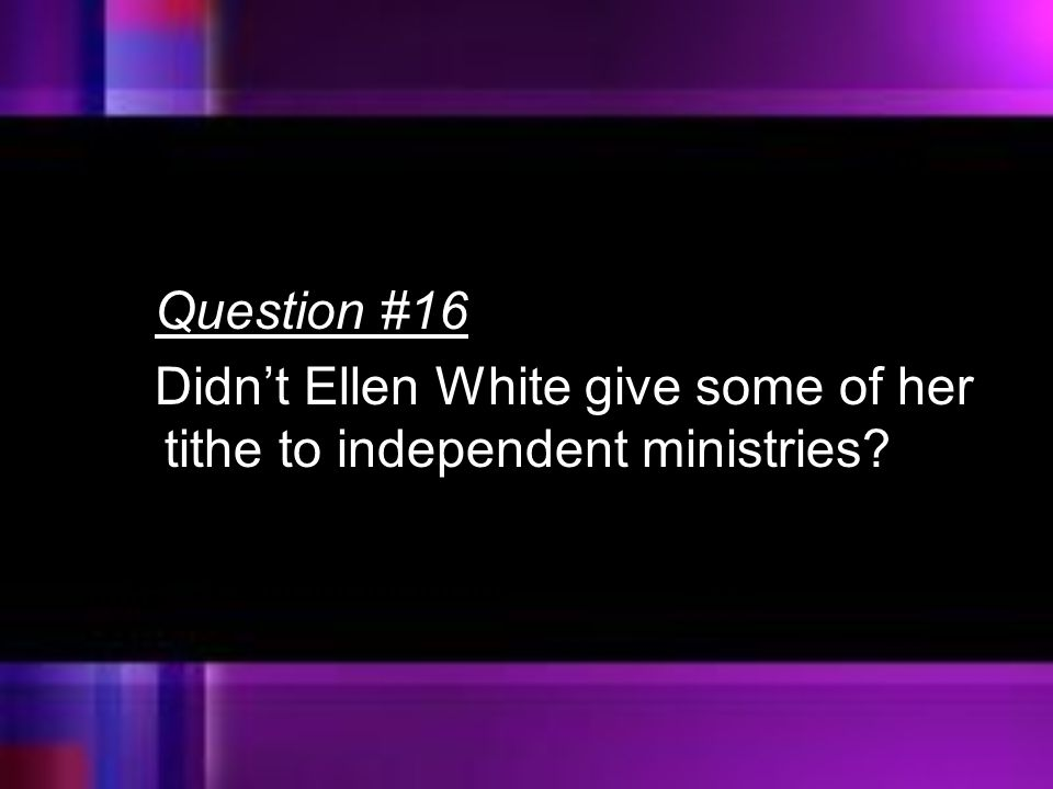 Question #16 Didn't Ellen White give some of her tithe to independent ministries?