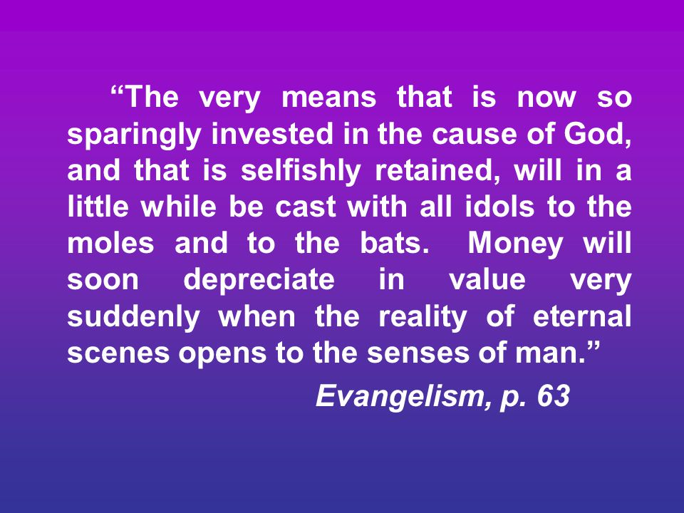 """""""The very means that is now so sparingly invested in the cause of God, and that is selfishly retained, will in a little while be cast with all idols t"""