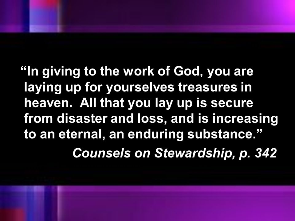 """""""In giving to the work of God, you are laying up for yourselves treasures in heaven. All that you lay up is secure from disaster and loss, and is incr"""