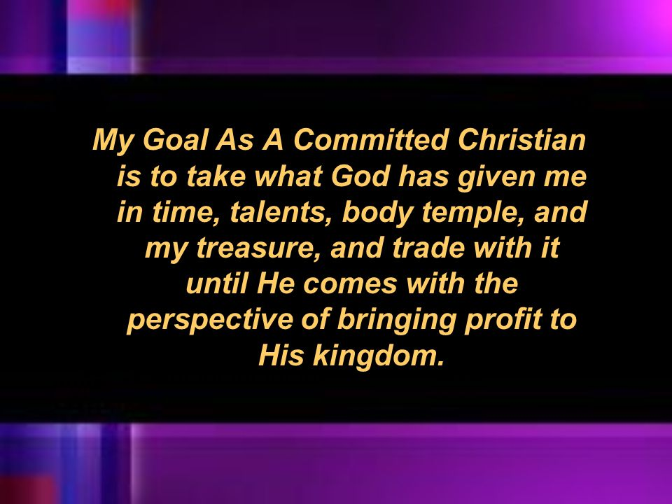 My Goal As A Committed Christian is to take what God has given me in time, talents, body temple, and my treasure, and trade with it until He comes wit