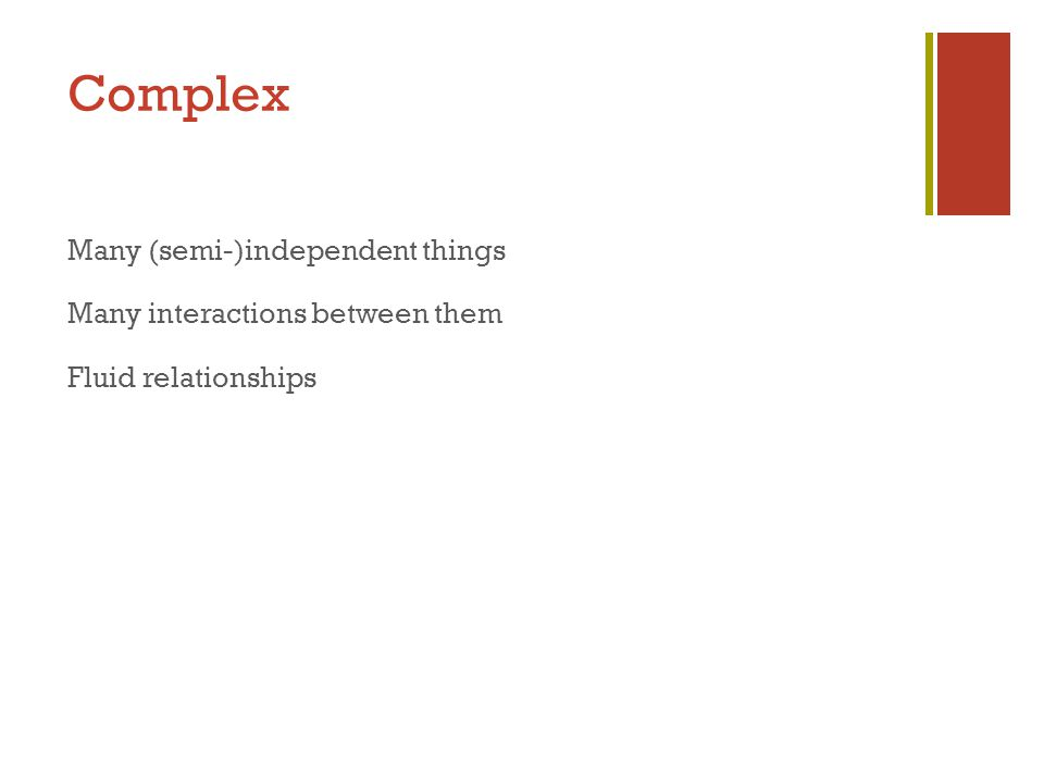 Complex Many (semi-)independent things Many interactions between them Fluid relationships