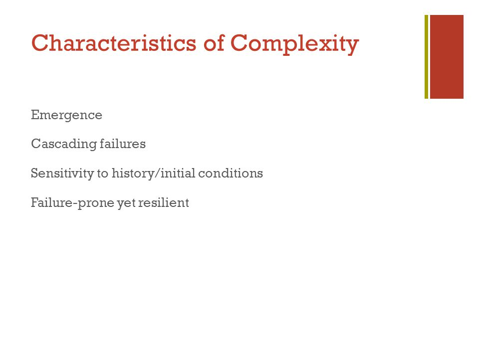Characteristics of Complexity Emergence Cascading failures Sensitivity to history/initial conditions Failure-prone yet resilient