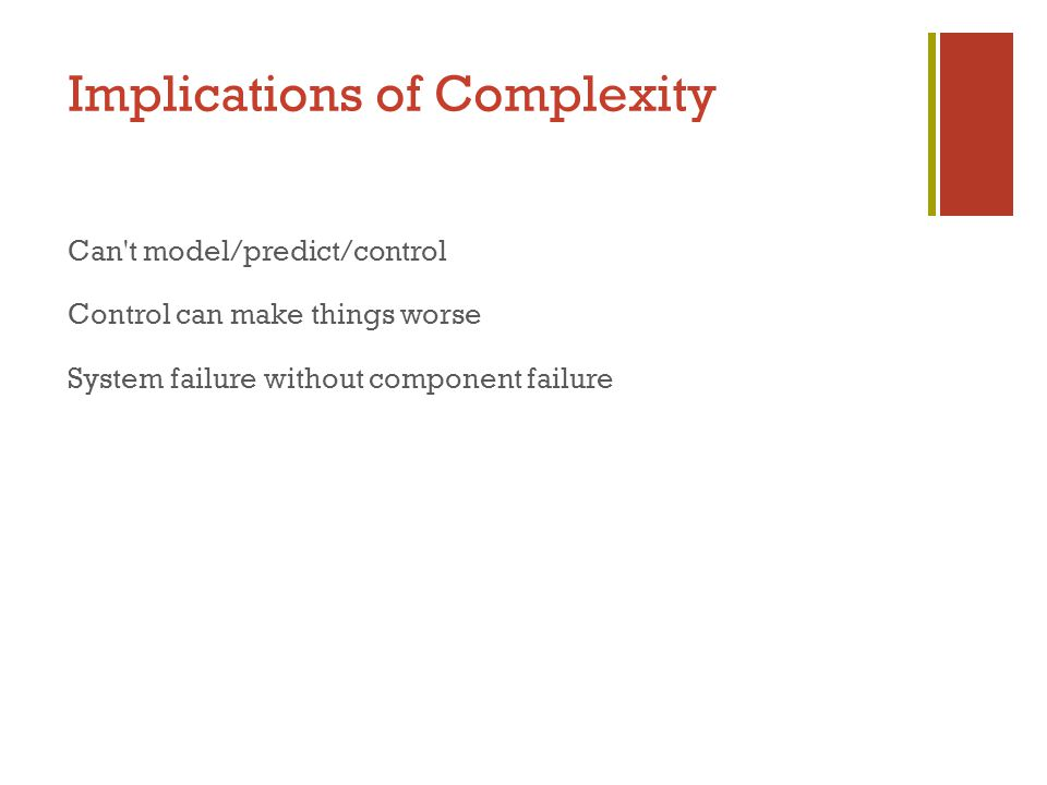 Implications of Complexity Can t model/predict/control Control can make things worse System failure without component failure