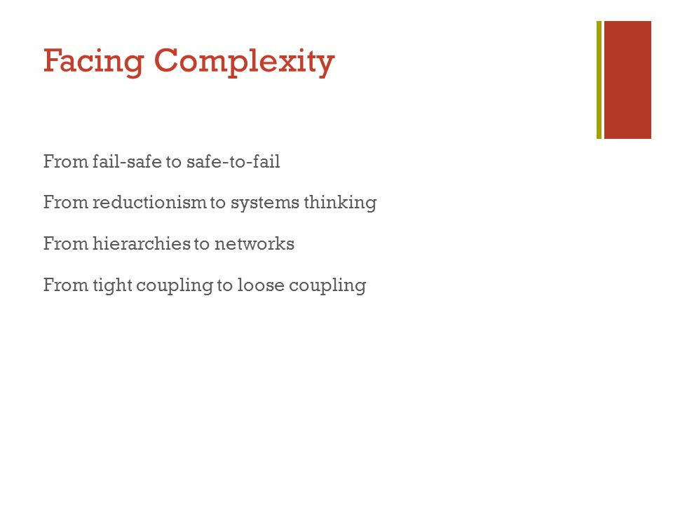 Facing Complexity From fail-safe to safe-to-fail From reductionism to systems thinking From hierarchies to networks From tight coupling to loose coupling