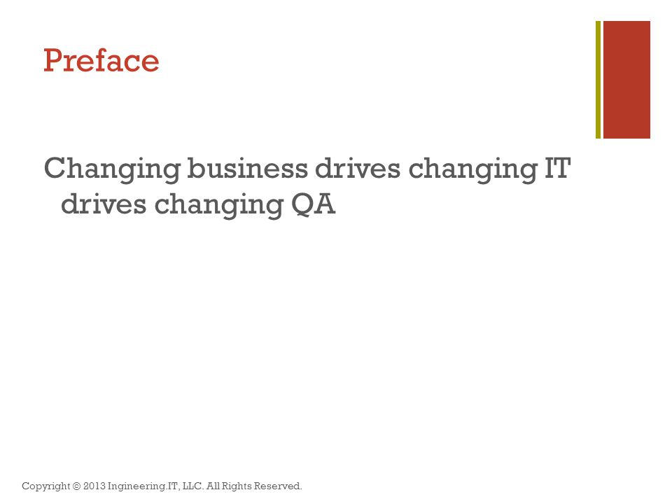 Preface Changing business drives changing IT drives changing QA Copyright © 2013 Ingineering.IT, LLC.