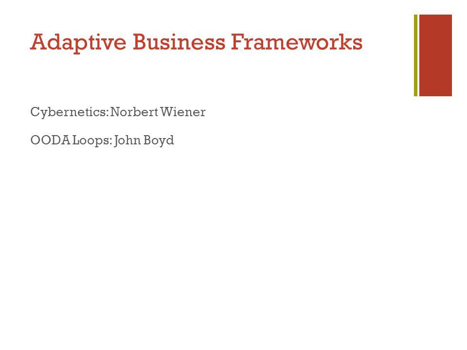 Adaptive Business Frameworks Cybernetics: Norbert Wiener OODA Loops: John Boyd
