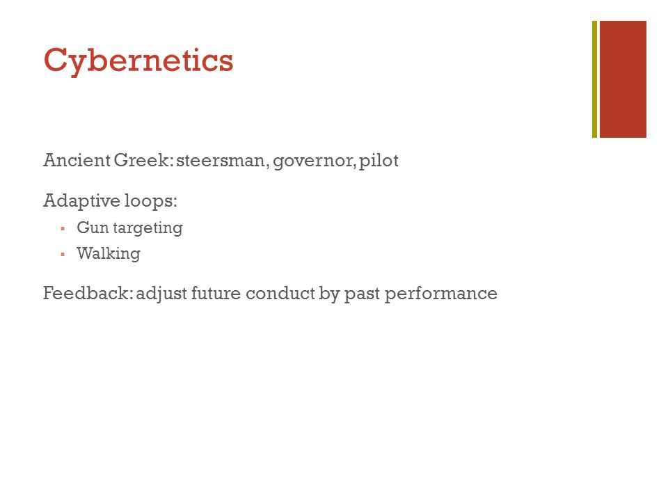 Cybernetics Ancient Greek: steersman, governor, pilot Adaptive loops:  Gun targeting  Walking Feedback: adjust future conduct by past performance