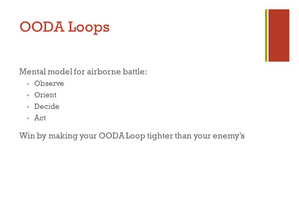OODA Loops Mental model for airborne battle:  Observe  Orient  Decide  Act Win by making your OODA Loop tighter than your enemy's