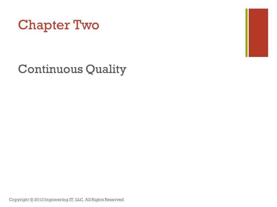 Chapter Two Continuous Quality Copyright © 2013 Ingineering.IT, LLC. All Rights Reserved.