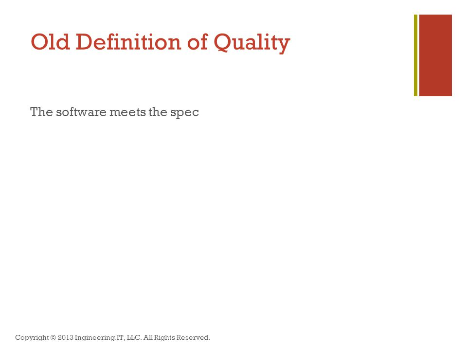 Old Definition of Quality The software meets the spec Copyright © 2013 Ingineering.IT, LLC.