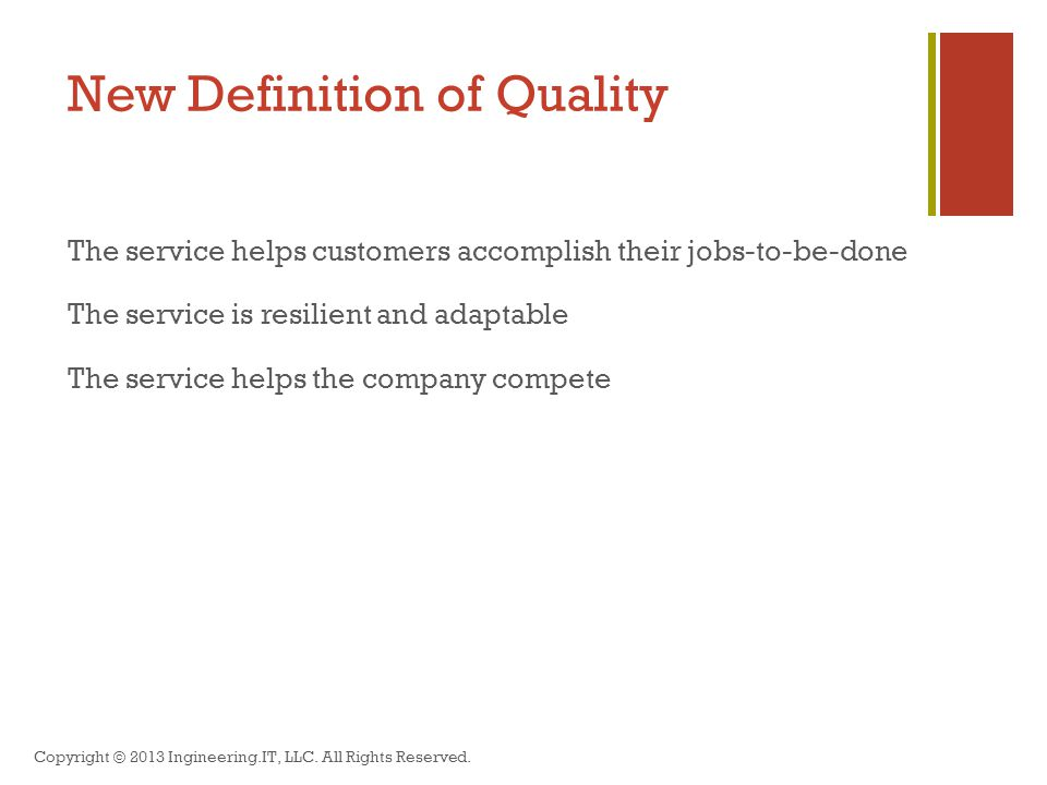 New Definition of Quality The service helps customers accomplish their jobs-to-be-done The service is resilient and adaptable The service helps the company compete Copyright © 2013 Ingineering.IT, LLC.