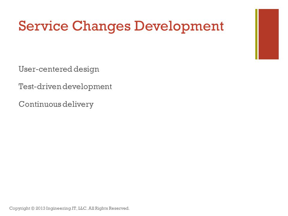 Service Changes Development User-centered design Test-driven development Continuous delivery Copyright © 2013 Ingineering.IT, LLC.