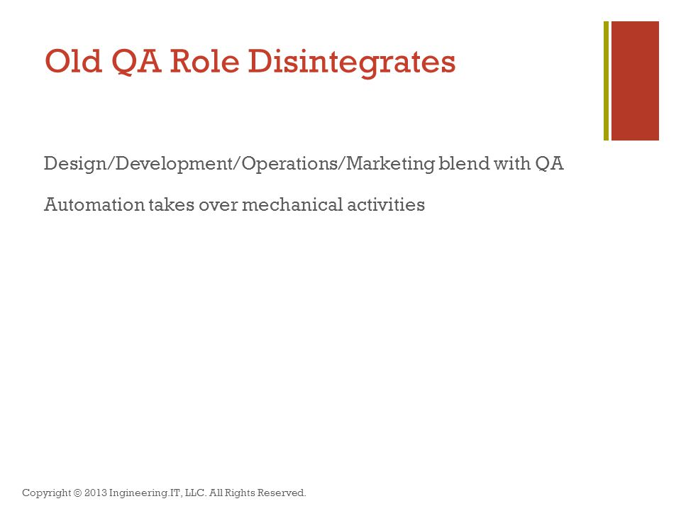 Old QA Role Disintegrates Design/Development/Operations/Marketing blend with QA Automation takes over mechanical activities Copyright © 2013 Ingineering.IT, LLC.