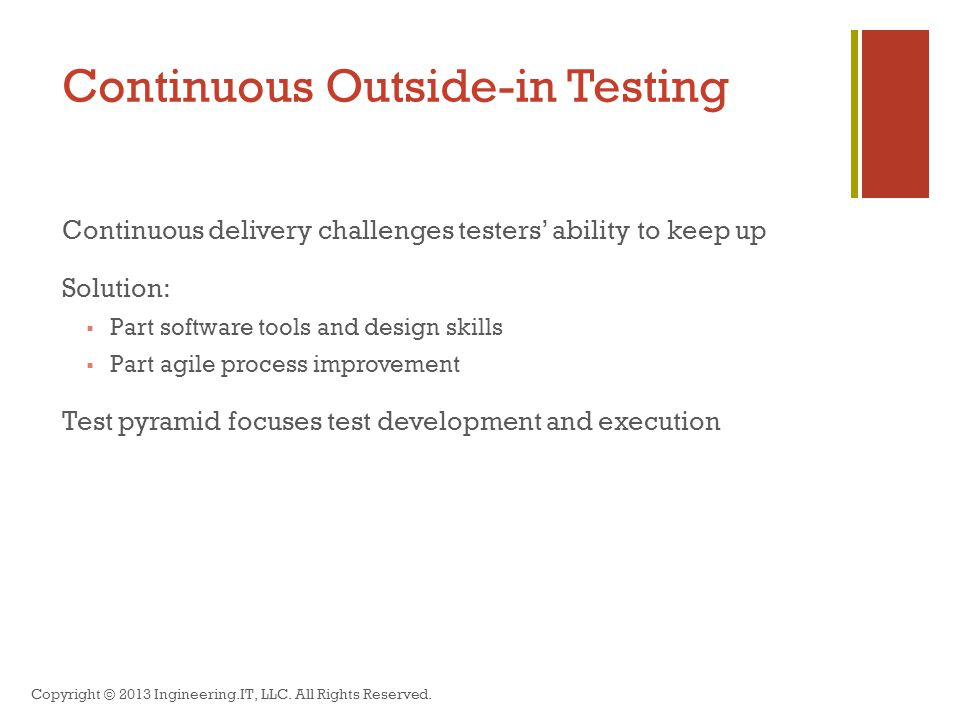 Continuous Outside-in Testing Continuous delivery challenges testers' ability to keep up Solution:  Part software tools and design skills  Part agile process improvement Test pyramid focuses test development and execution Copyright © 2013 Ingineering.IT, LLC.