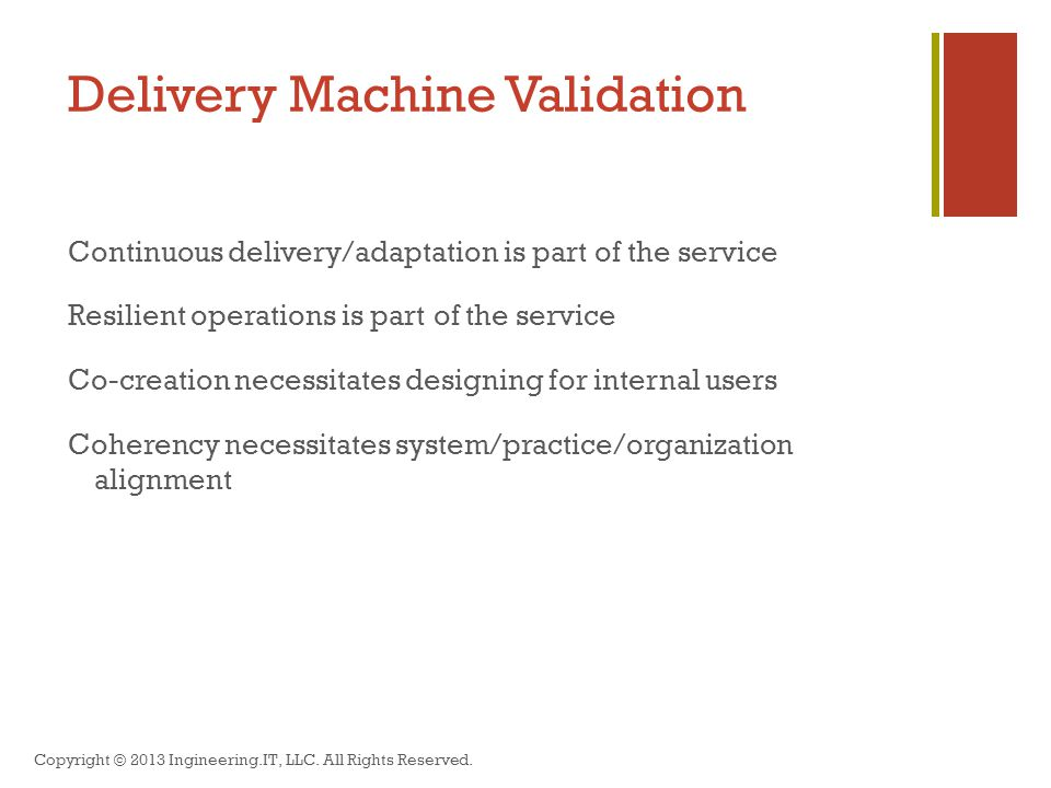 Delivery Machine Validation Continuous delivery/adaptation is part of the service Resilient operations is part of the service Co-creation necessitates designing for internal users Coherency necessitates system/practice/organization alignment Copyright © 2013 Ingineering.IT, LLC.